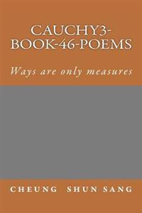 Cauchy3-Book-46-Poems: Ways Are Only Measures