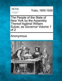 The People of the State of New York by the Assembly Thereof Against William Sulzer, as Governor Volume 1 of 2