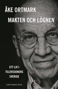 Makten och lögnen : ett liv i televisionens Sverige