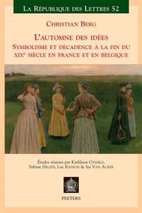 L'Automne Des Idees: Symbolisme Et Decadence a la Fin Du Xixeme Siecle En France Et En Belgique