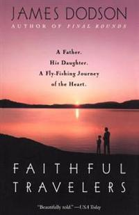Faithful Travelers: A Father. His Daughter. a Fly-Fishing Journey of the Heart