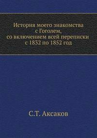 History of My Acquaintance with Gogol, with the Inclusion of All Correspondence from 1832 to 1852