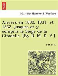 Anvers En 1830, 1831, Et 1832, Jusques Et y Compris Le Sie GE de La Citadelle. [By D. M. D. V.]