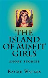 The Island of Misfit Girls: Short Stories