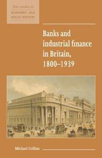 Banks and Industrial Finance in Britain, 1800-1939