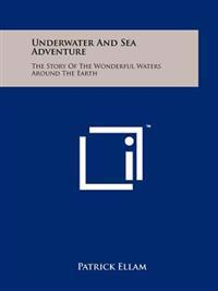Underwater and Sea Adventure: The Story of the Wonderful Waters Around the Earth