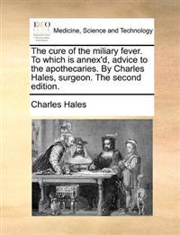 The Cure of the Miliary Fever. to Which Is Annex'd, Advice to the Apothecaries. by Charles Hales, Surgeon. the Second Edition.