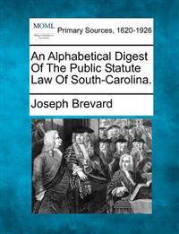 An Alphabetical Digest of the Public Statute Law of South-Carolina.
