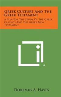 Greek Culture and the Greek Testament: A Plea for the Study of the Greek Classics and the Greek New Testament