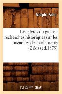 Les Clercs Du Palais: Recherches Historiques Sur Les Bazoches Des Parlements (2 �d) (Ed.1875)