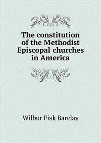 The Constitution of the Methodist Episcopal Churches in America