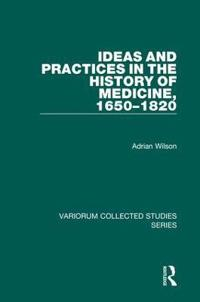 Ideas and Practices in the History of Medicine, 1650 - 1820
