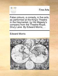 False Colours, a Comedy, in Five Acts, as Performed at the King's Theatre in the Haymarket, by His Majesty's Company from the Theatre-Royal, Drury Lane. by Edward Morris, ...