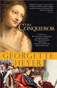 The Conqueror: A Novel of William the Conqueror, the Bastard Son Who Overpowered a Kingdom and the Woman Who Melted His Heart