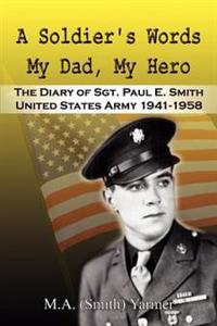 A Soldier's Words My Dad, My Hero: the Diary of Sgt. Paul E. Smith United States Army 1941-1958