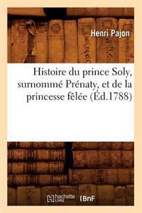 Histoire Du Prince Soly, Surnomm� Pr�naty, Et de la Princesse F�l�e (�d.1788)