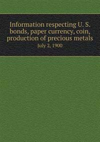 Information Respecting U. S. Bonds, Paper Currency, Coin, Production of Precious Metals July 2, 1900
