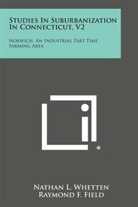 Studies in Suburbanization in Connecticut, V2: Norwich, an Industrial Part Time Farming Area