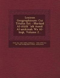 Lexicon Geographicum: Cui Titulus Est: Mar Id Al-I Il Al ASM Al-Amkinah Wa Al-Biq, Volume 2...