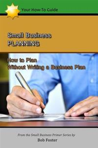 Small Business Planning: How to Plan - Without Writing a Business Plan