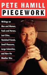 Piecework: Writings on Men & Women, Fools & Heroes, Lost Cities, Vanished Friends..