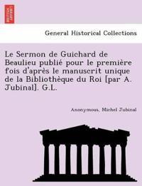 Le Sermon de Guichard de Beaulieu Publie´ Pour Le Premie`re Fois d'Apre`s Le Manuscrit Unique de la Bibliothe`que Du Roi [par A. Jubinal]. G.L.