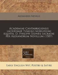 Academiae Cantabrigiensis Lachrymae Tumulo Nobilissimi Equitis, D. Philippi Sidneij Sacratae Per Alexandrum Nevillum (1587)