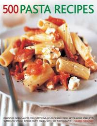 500 Pasta Recipes: Delicious Pasta Sauces for Every Kind of Occasion, from After-Work Spaghetti Suppers to Stylish Dinner Party Dishes, w