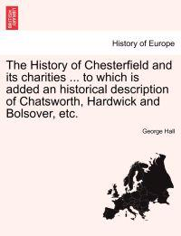 The History of Chesterfield and Its Charities ... to Which Is Added an Historical Description of Chatsworth, Hardwick and Bolsover, Etc.