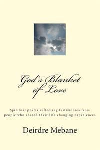 God's Blanket of Love: Spiritual Poems Reflecting Testimonies from People Who Shared Their Life Changing Experiences