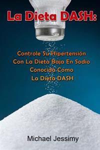 La Dieta Dash: Controle Su Hipertensión Con La Dieta Baja En Sodio Conocida Como La Dieta Dash