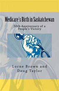 Medicare's Birth in Saskatchewan: 50th Anniversary of a People's Victory