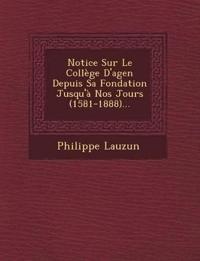 Notice Sur Le Collège D'agen Depuis Sa Fondation Jusqu'à Nos Jours (1581-1888)...