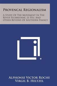 Provencal Regionalism: A Study of the Movement in the Revue Felibreenne, Le Feu, and Other Reviews of Southern France