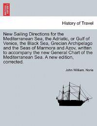 New Sailing Directions for the Mediterranean Sea, the Adriatic, or Gulf of Venice, the Black Sea, Grecian Archipelago and the Seas of Marmora and Azov, Written to Accompany the New General Chart of the Mediterranean Sea. a New Edition