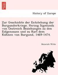 Zur Geschichte Der Entstehung Der Burgunderkriege. Herzog Sigmunds Von Oestreich Beziehungen Zu Den Eidgenossen Und Zu Karl Dem Ku Hnen Von Burgund, 1469-1474.