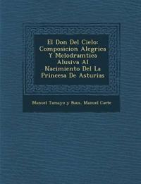 El Don Del Cielo: Composicion Aleg¿rica Y Melodram¿tica Alusiva Al Nacimiento Del La Princesa De Asturias