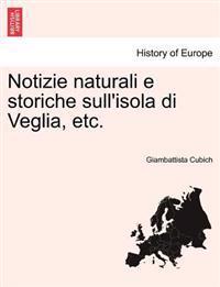 Notizie Naturali E Storiche Sull'isola Di Veglia, Etc.