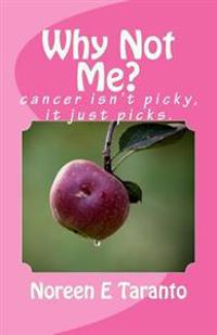 Why Not Me?: Cancer Isn't Picky, It Just Picks.