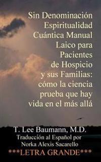 Sin Denominacion Espiritualidad Cuantica Manual Laico Para Pacientes de Hospicio y Sus Familias: Como La Ciencia Prueba Que Hay Vida En El Mas Alla