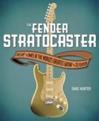 The Fender Stratocaster: The Life and Times of the World's Greatest Guitar and Its Players