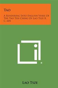 Tao: A Rendering Into English Verse of the Tao Teh Ching of Lao Tsze B. C. 604