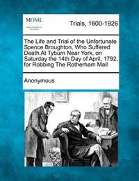 The Life and Trial of the Unfortunate Spence Broughton, Who Suffered Death at Tyburn Near York, on Saturday the 14th Day of April, 1792, for Robbing the Rotherham Mail