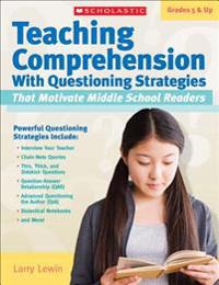 Teaching Comprehension with Questioning Strategies That Motivate Middle School Readers, Grades 5 & Up