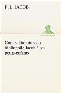 Contes Litteraires Du Bibliophile Jacob a Ses Petits-Enfants