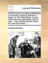 A List of Books, &c. Lately Published by G. Kearsley, at Doctor Johnson's Head, No. 46, Fleet-Street, London. Where All New Publications May Be Had, ... Also, Doctor Norris's Drops, for Colds and Fevers,