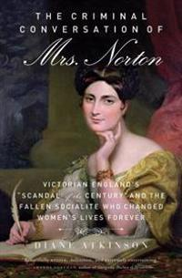 """The Criminal Conversation of Mrs. Norton: Victorian England's """"Scandal of the Century"""" and the Fallen Socialite Who Changed Women's Lives Forever"""