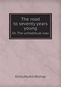 The Road to Seventy Years Young Or, the Unhabitual Way