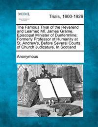 The Famous Tryal of the Reverend and Learned Mr. James Grame, Episcopal Minister of Dunfermline; Formerly Professor of Humanity at St. Andrew's, Before Several Courts of Church Judicature, in Scotland