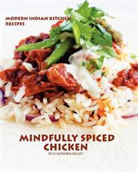 Mindfully Spiced Chicken: Recipes from the Modern Indian Kitchen